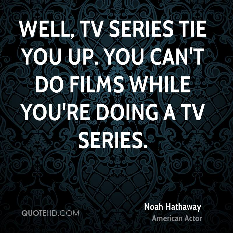 Well, TV series tie you up. You can't do films while you're doing a TV series.
