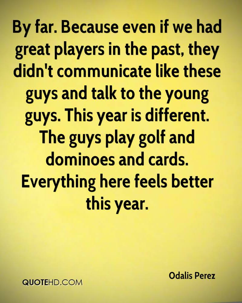 By far. Because even if we had great players in the past, they didn't communicate like these guys and talk to the young guys. This year is different. The guys play golf and dominoes and cards. Everything here feels better this year.