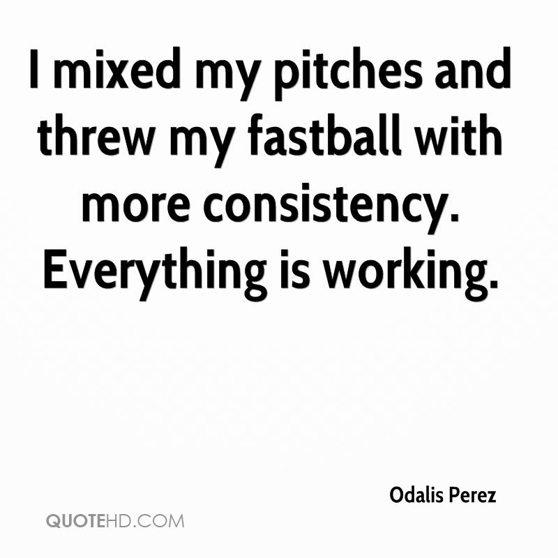 I mixed my pitches and threw my fastball with more consistency. Everything is working.
