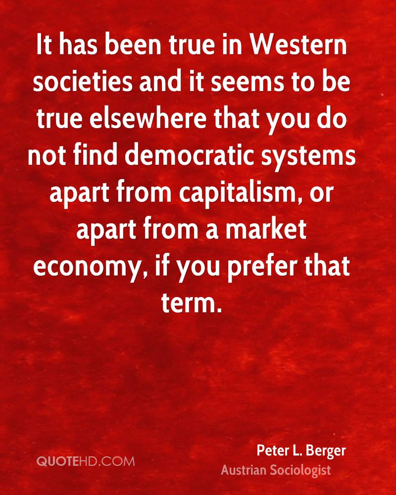 It has been true in Western societies and it seems to be true elsewhere that you do not find democratic systems apart from capitalism, or apart from a market economy, if you prefer that term.