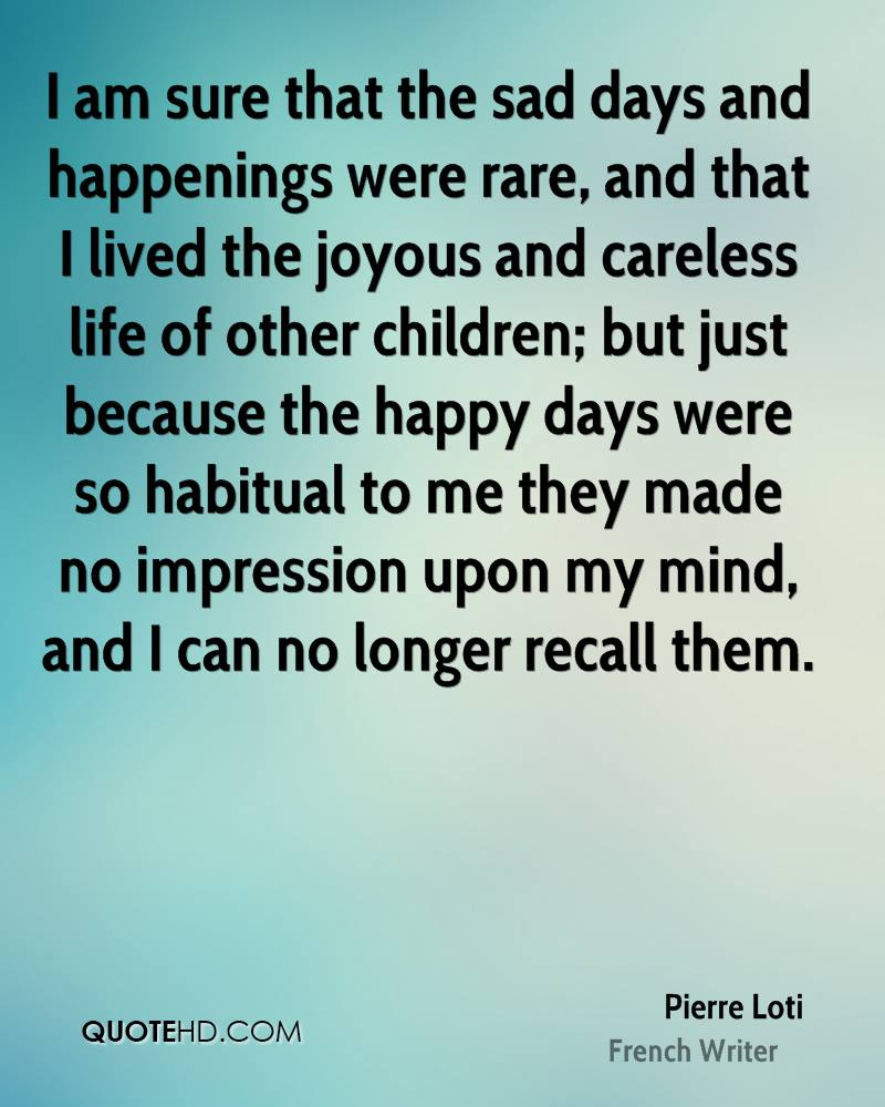 I am sure that the sad days and happenings were rare, and that I lived the joyous and careless life of other children; but just because the happy days were so habitual to me they made no impression upon my mind, and I can no longer recall them.