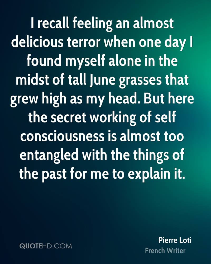 I recall feeling an almost delicious terror when one day I found myself alone in the midst of tall June grasses that grew high as my head. But here the secret working of self consciousness is almost too entangled with the things of the past for me to explain it.
