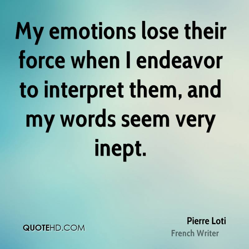 My emotions lose their force when I endeavor to interpret them, and my words seem very inept.
