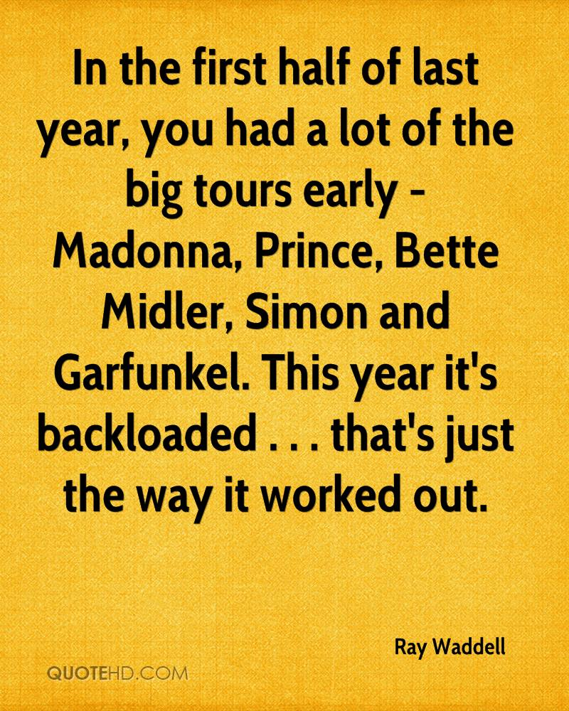 In the first half of last year, you had a lot of the big tours early - Madonna, Prince, Bette Midler, Simon and Garfunkel. This year it's backloaded . . . that's just the way it worked out.