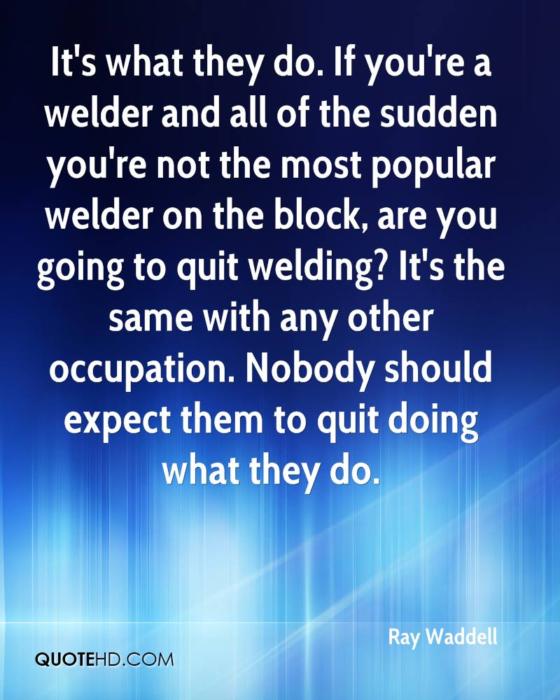 It's what they do. If you're a welder and all of the sudden you're not the most popular welder on the block, are you going to quit welding? It's the same with any other occupation. Nobody should expect them to quit doing what they do.