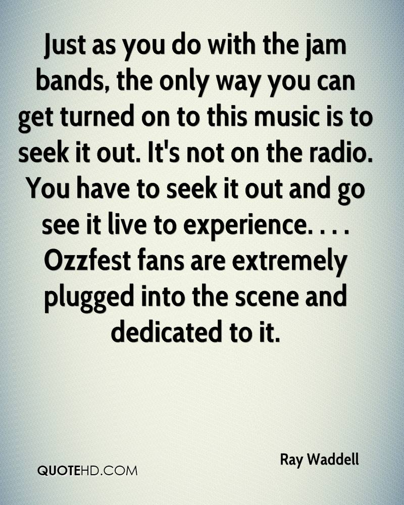 Just as you do with the jam bands, the only way you can get turned on to this music is to seek it out. It's not on the radio. You have to seek it out and go see it live to experience. . . . Ozzfest fans are extremely plugged into the scene and dedicated to it.