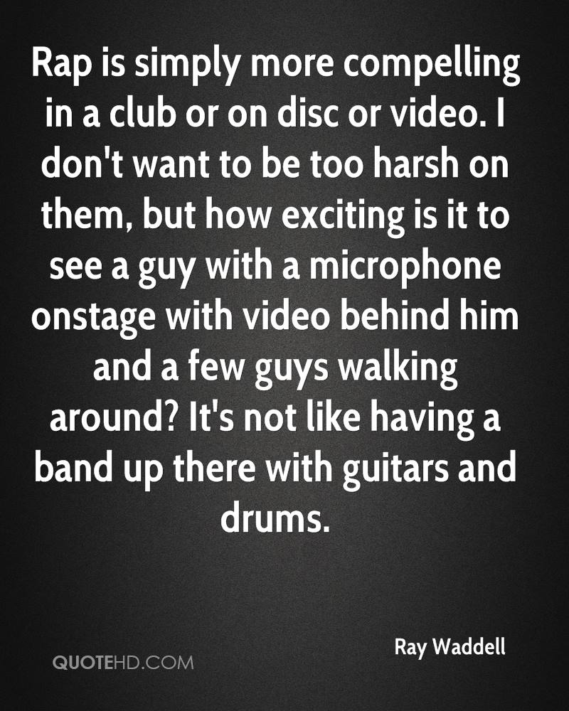 Rap is simply more compelling in a club or on disc or video. I don't want to be too harsh on them, but how exciting is it to see a guy with a microphone onstage with video behind him and a few guys walking around? It's not like having a band up there with guitars and drums.