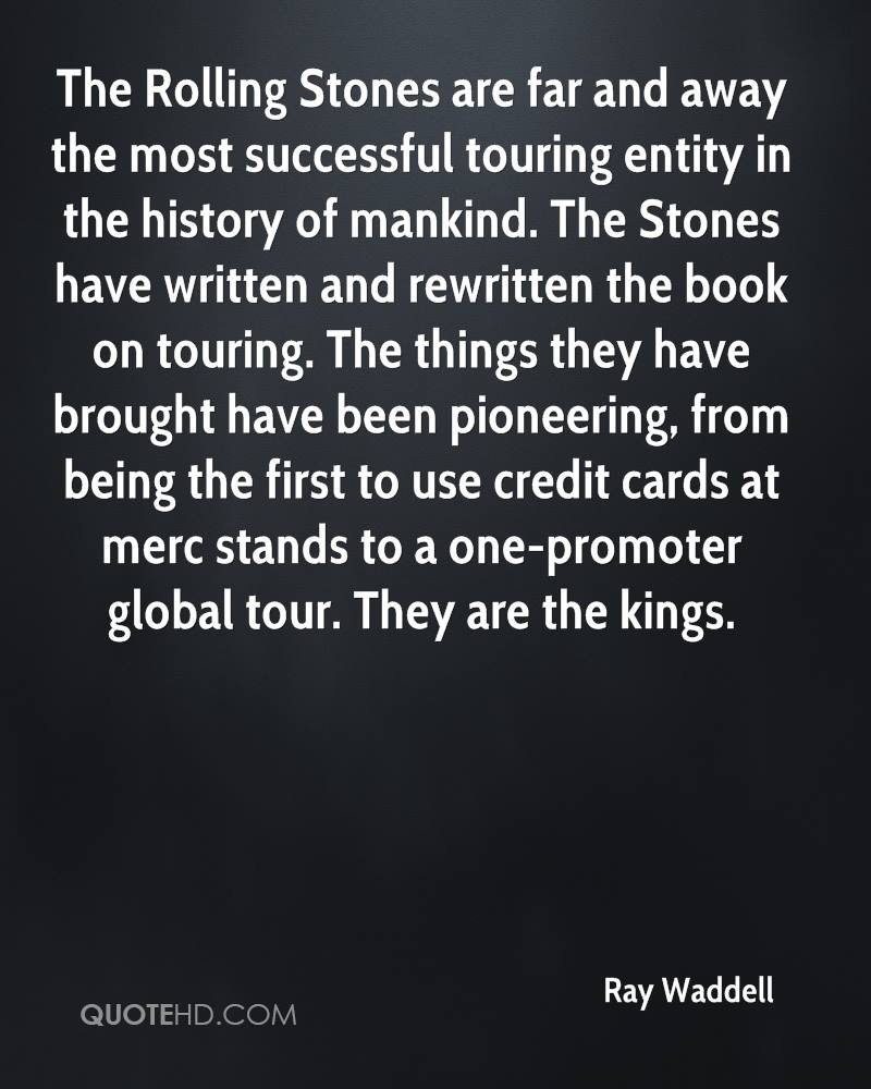 The Rolling Stones are far and away the most successful touring entity in the history of mankind. The Stones have written and rewritten the book on touring. The things they have brought have been pioneering, from being the first to use credit cards at merc stands to a one-promoter global tour. They are the kings.