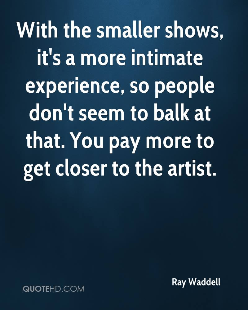 With the smaller shows, it's a more intimate experience, so people don't seem to balk at that. You pay more to get closer to the artist.