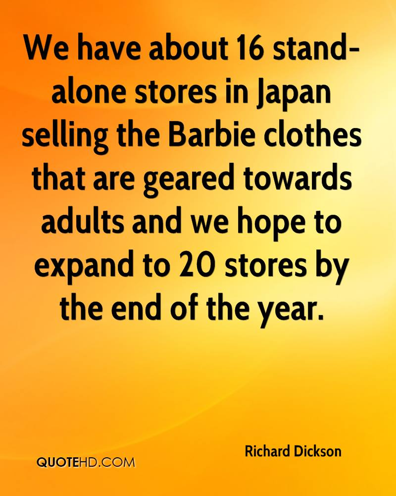 We have about 16 stand-alone stores in Japan selling the Barbie clothes that are geared towards adults and we hope to expand to 20 stores by the end of the year.