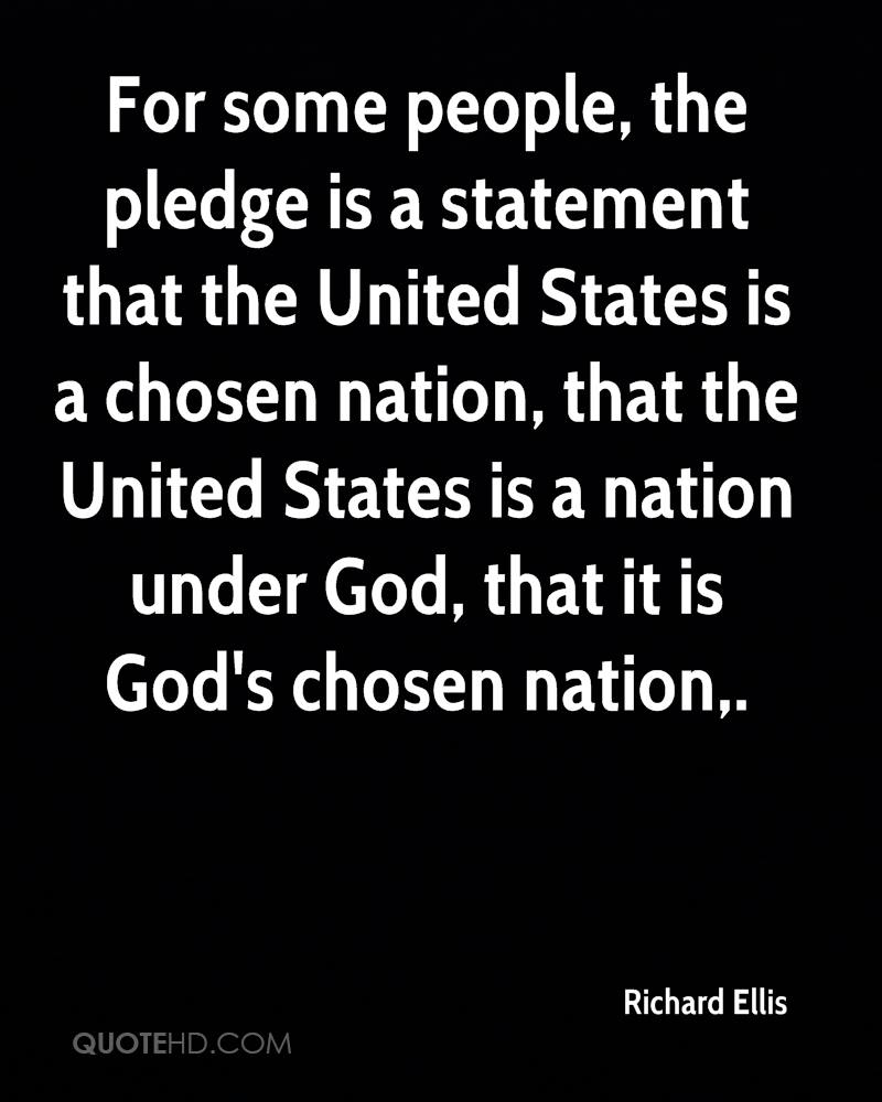 For some people, the pledge is a statement that the United States is a chosen nation, that the United States is a nation under God, that it is God's chosen nation.
