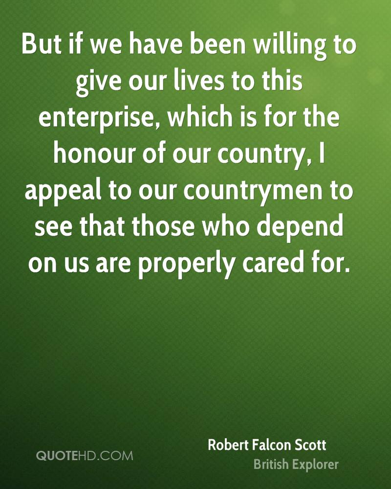 But if we have been willing to give our lives to this enterprise, which is for the honour of our country, I appeal to our countrymen to see that those who depend on us are properly cared for.