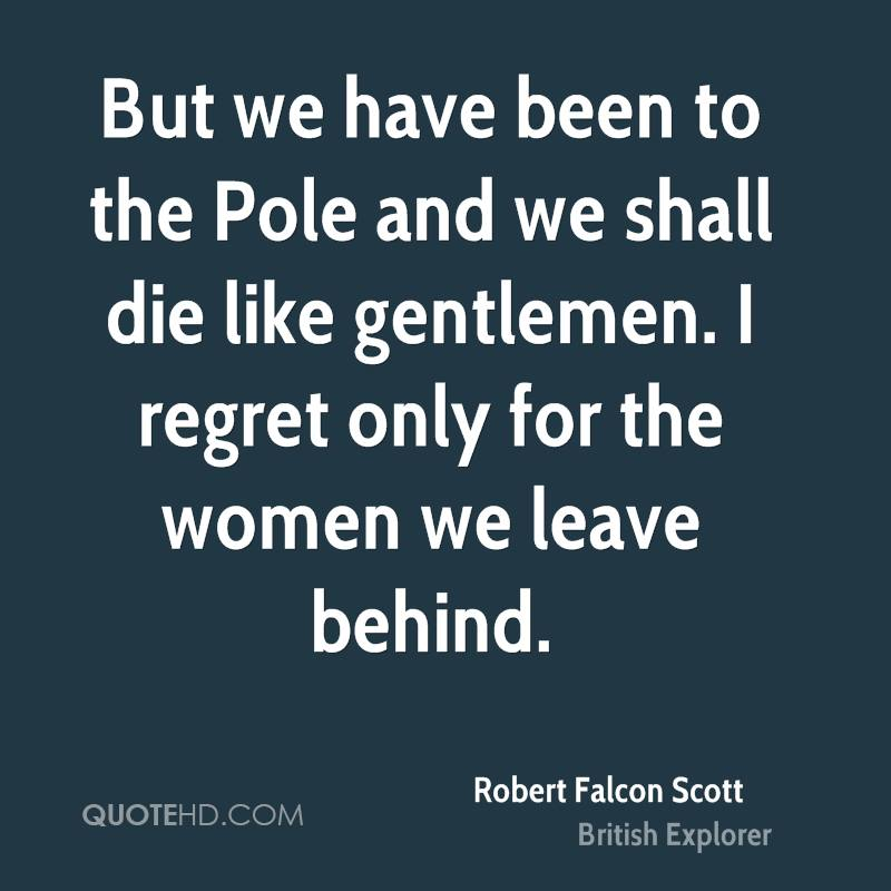 But we have been to the Pole and we shall die like gentlemen. I regret only for the women we leave behind.