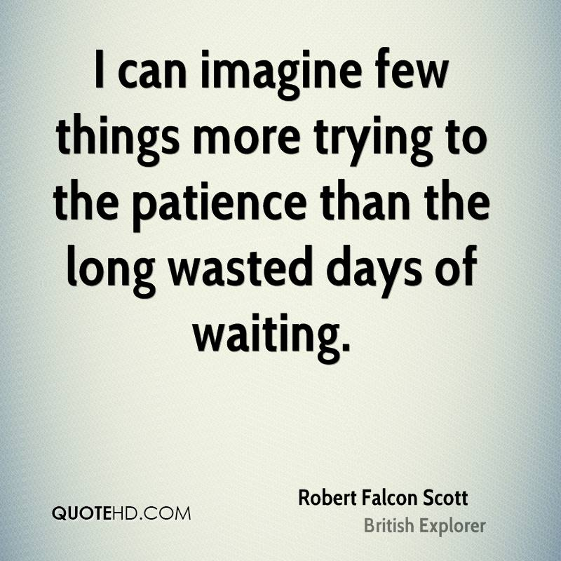 I can imagine few things more trying to the patience than the long wasted days of waiting.