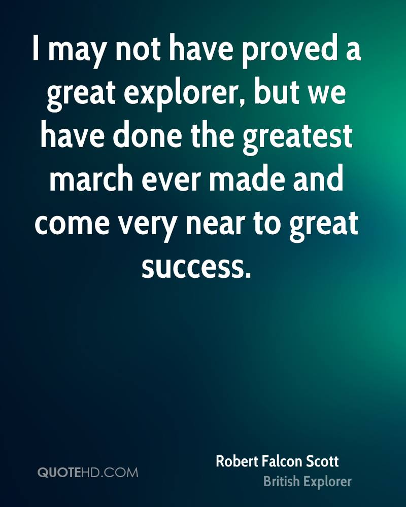 I may not have proved a great explorer, but we have done the greatest march ever made and come very near to great success.