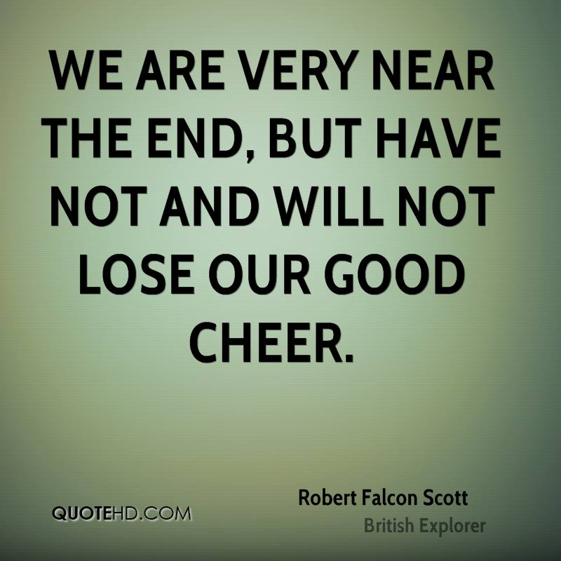We are very near the end, but have not and will not lose our good cheer.