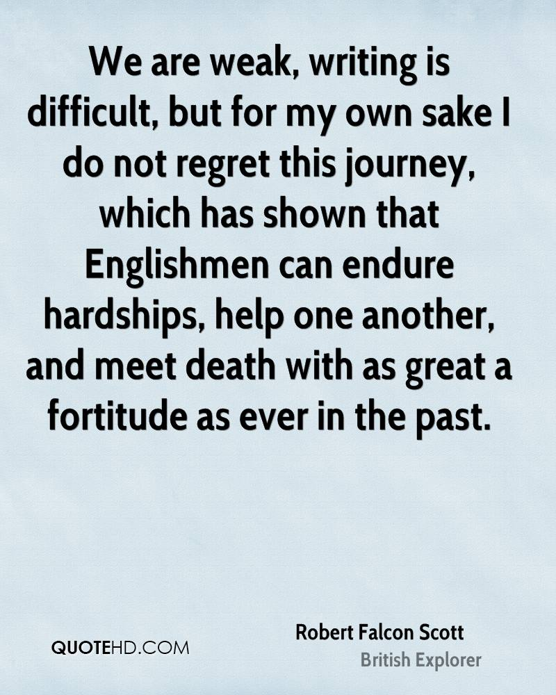 We are weak, writing is difficult, but for my own sake I do not regret this journey, which has shown that Englishmen can endure hardships, help one another, and meet death with as great a fortitude as ever in the past.