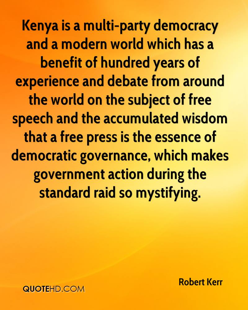 Kenya is a multi-party democracy and a modern world which has a benefit of hundred years of experience and debate from around the world on the subject of free speech and the accumulated wisdom that a free press is the essence of democratic governance, which makes government action during the standard raid so mystifying.