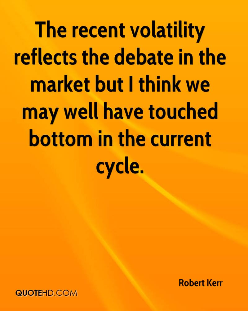 The recent volatility reflects the debate in the market but I think we may well have touched bottom in the current cycle.
