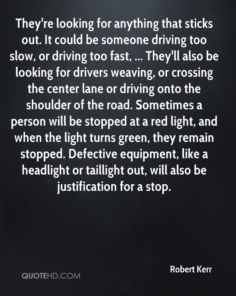 They're looking for anything that sticks out. It could be someone driving too slow, or driving too fast, ... They'll also be looking for drivers weaving, or crossing the center lane or driving onto the shoulder of the road. Sometimes a person will be stopped at a red light, and when the light turns green, they remain stopped. Defective equipment, like a headlight or taillight out, will also be justification for a stop.