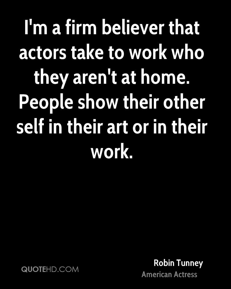 I'm a firm believer that actors take to work who they aren't at home. People show their other self in their art or in their work.