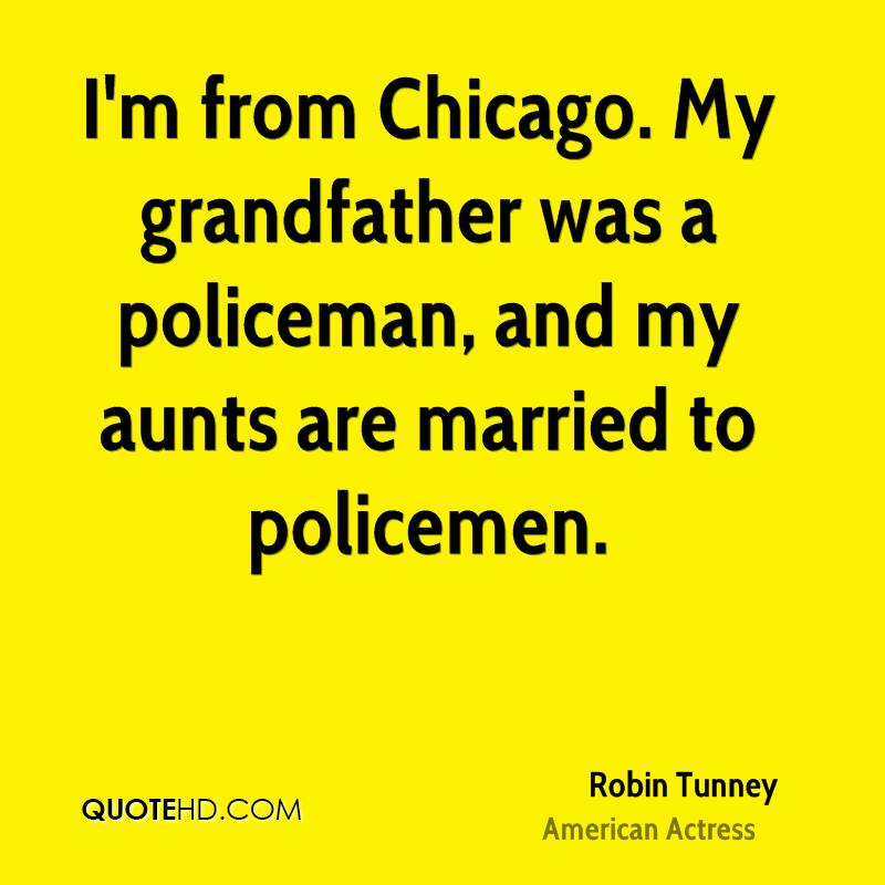 I'm from Chicago. My grandfather was a policeman, and my aunts are married to policemen.