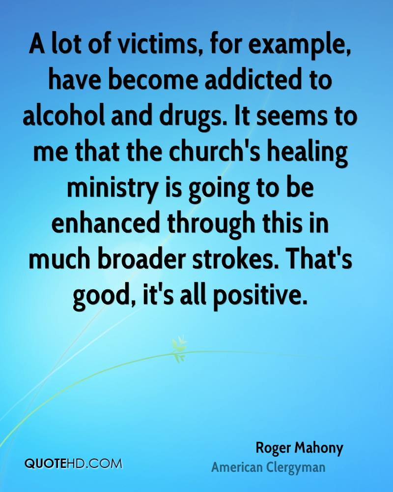 A lot of victims, for example, have become addicted to alcohol and drugs. It seems to me that the church's healing ministry is going to be enhanced through this in much broader strokes. That's good, it's all positive.