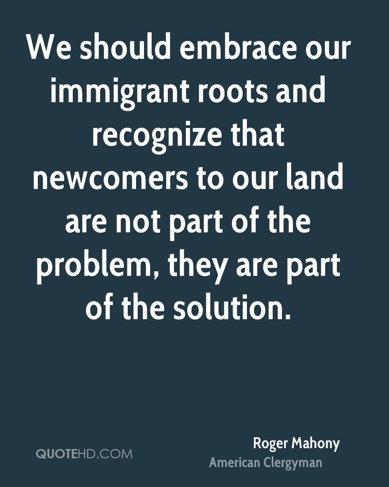We should embrace our immigrant roots and recognize that newcomers to our land are not part of the problem, they are part of the solution.