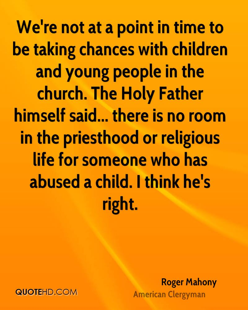 We're not at a point in time to be taking chances with children and young people in the church. The Holy Father himself said... there is no room in the priesthood or religious life for someone who has abused a child. I think he's right.