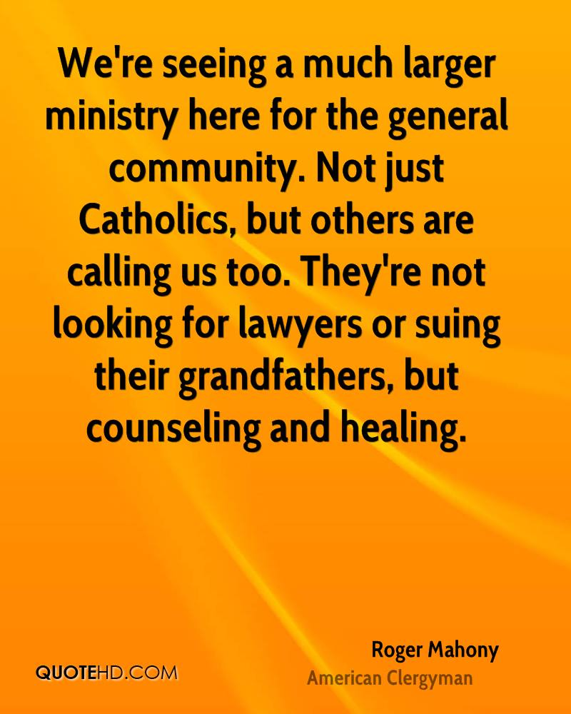 We're seeing a much larger ministry here for the general community. Not just Catholics, but others are calling us too. They're not looking for lawyers or suing their grandfathers, but counseling and healing.