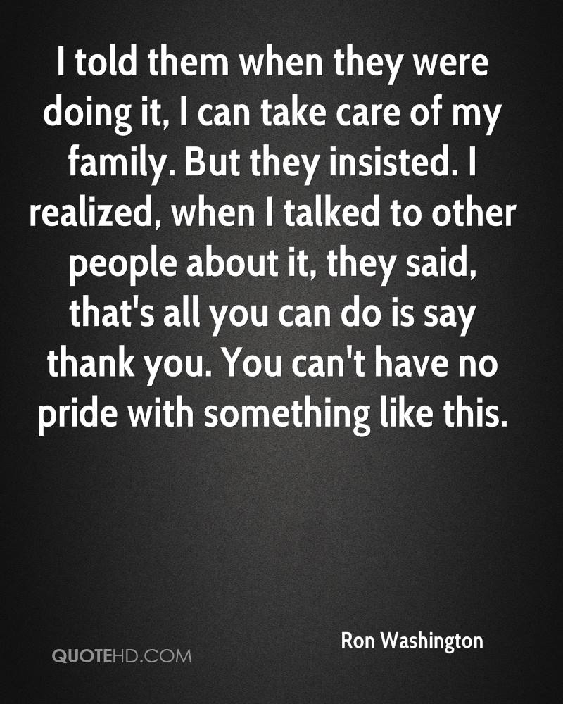 I told them when they were doing it, I can take care of my family. But they insisted. I realized, when I talked to other people about it, they said, that's all you can do is say thank you. You can't have no pride with something like this.