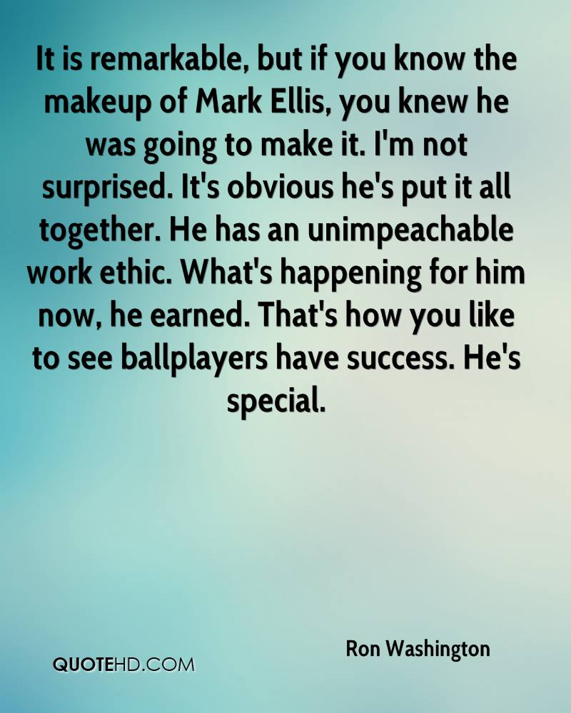 It is remarkable, but if you know the makeup of Mark Ellis, you knew he was going to make it. I'm not surprised. It's obvious he's put it all together. He has an unimpeachable work ethic. What's happening for him now, he earned. That's how you like to see ballplayers have success. He's special.