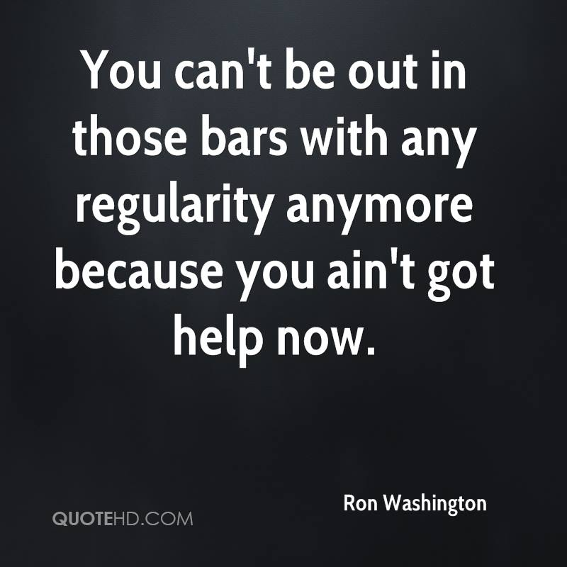 You can't be out in those bars with any regularity anymore because you ain't got help now.