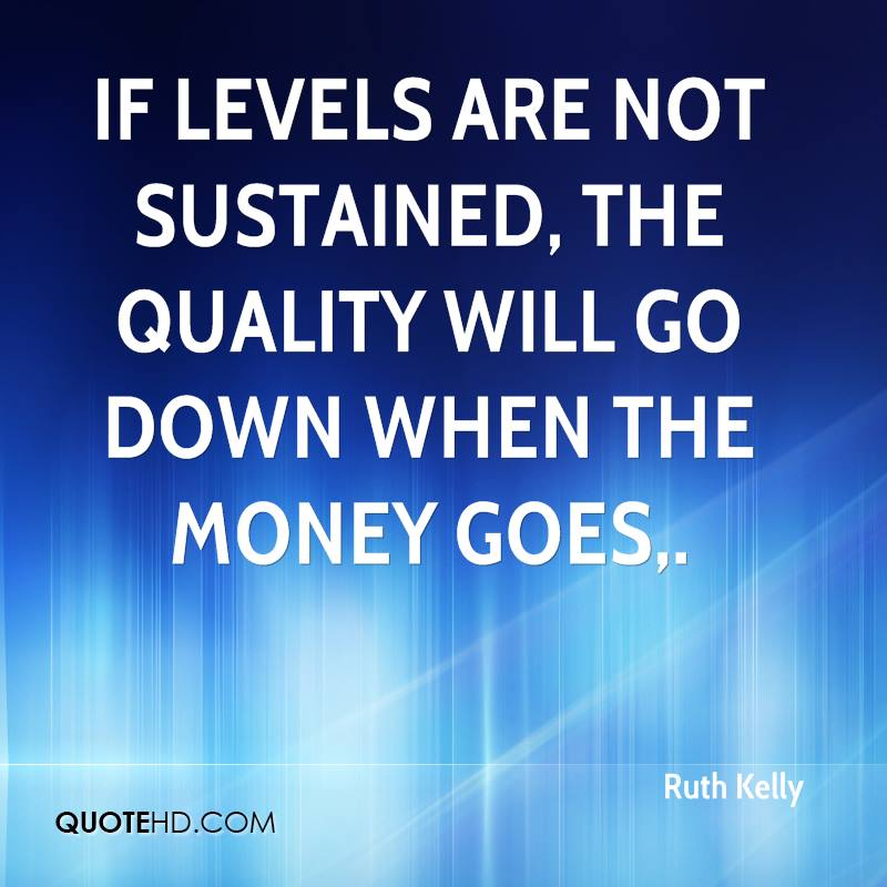 If levels are not sustained, the quality will go down when the money goes.