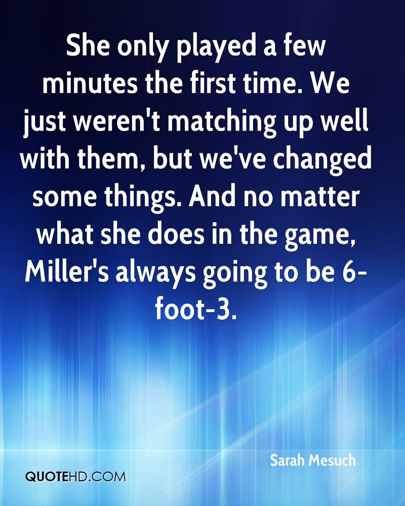 She only played a few minutes the first time. We just weren't matching up well with them, but we've changed some things. And no matter what she does in the game, Miller's always going to be 6-foot-3.