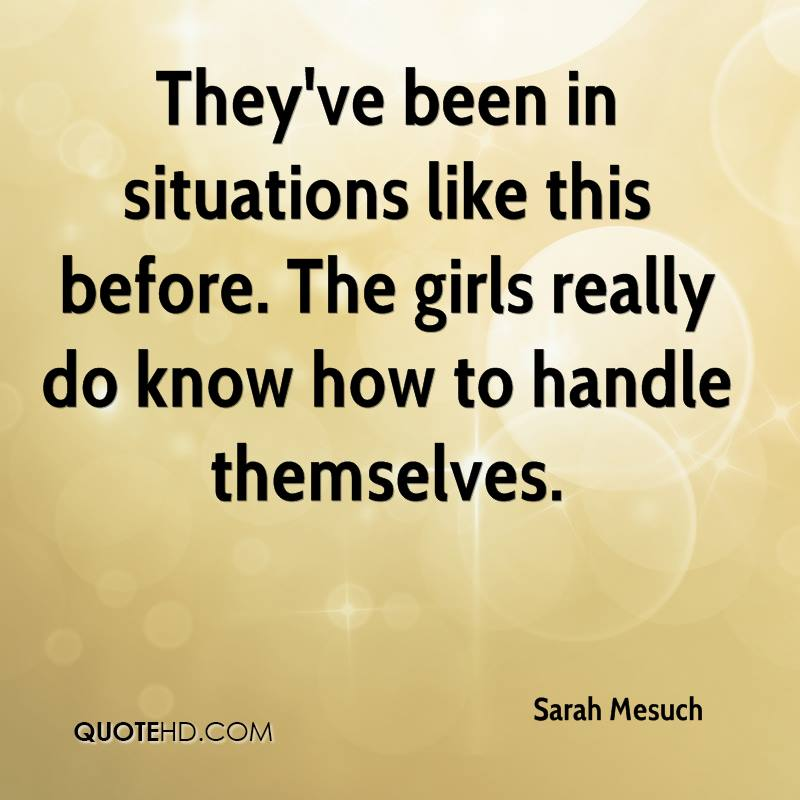 They've been in situations like this before. The girls really do know how to handle themselves.