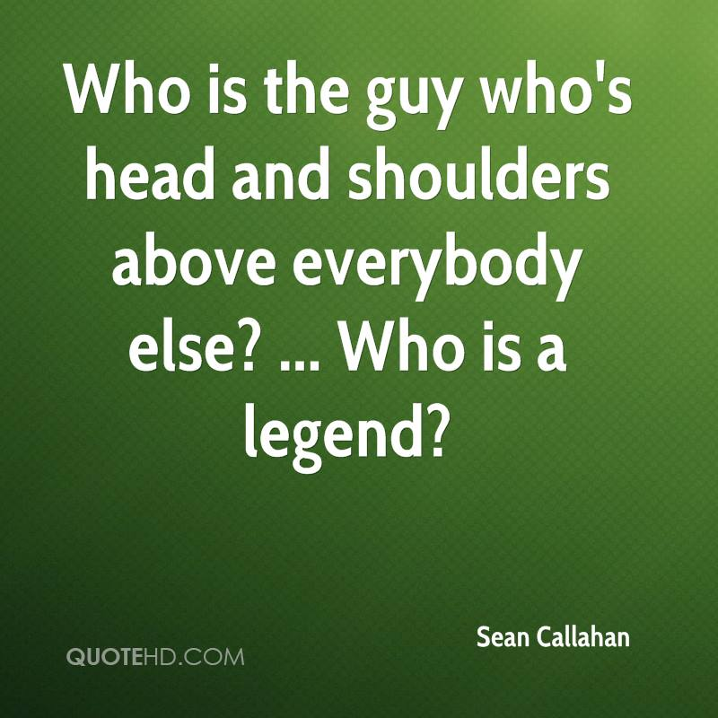 Who is the guy who's head and shoulders above everybody else? ... Who is a legend?