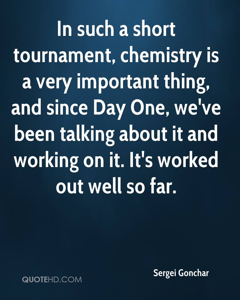 In such a short tournament, chemistry is a very important thing, and since Day One, we've been talking about it and working on it. It's worked out well so far.