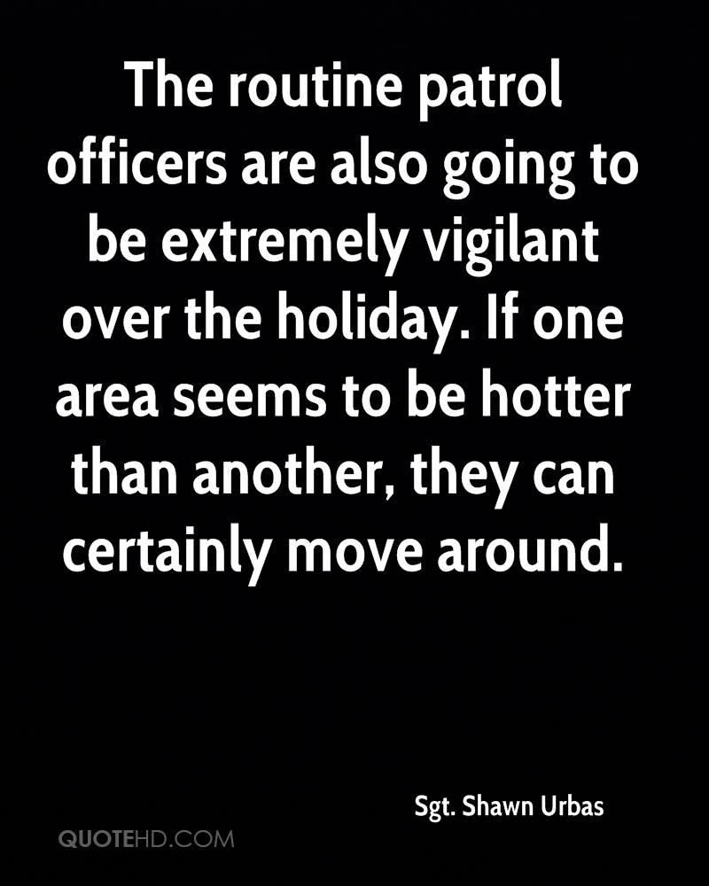 The routine patrol officers are also going to be extremely vigilant over the holiday. If one area seems to be hotter than another, they can certainly move around.