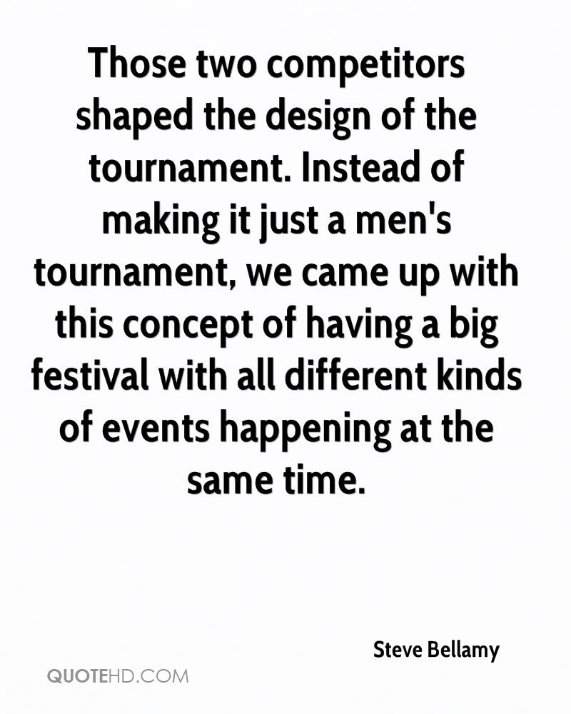 Those two competitors shaped the design of the tournament. Instead of making it just a men's tournament, we came up with this concept of having a big festival with all different kinds of events happening at the same time.