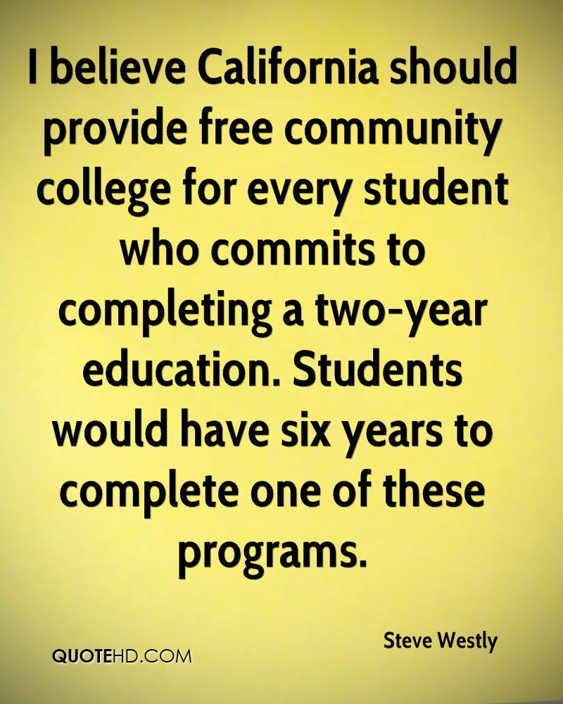 I believe California should provide free community college for every student who commits to completing a two-year education. Students would have six years to complete one of these programs.
