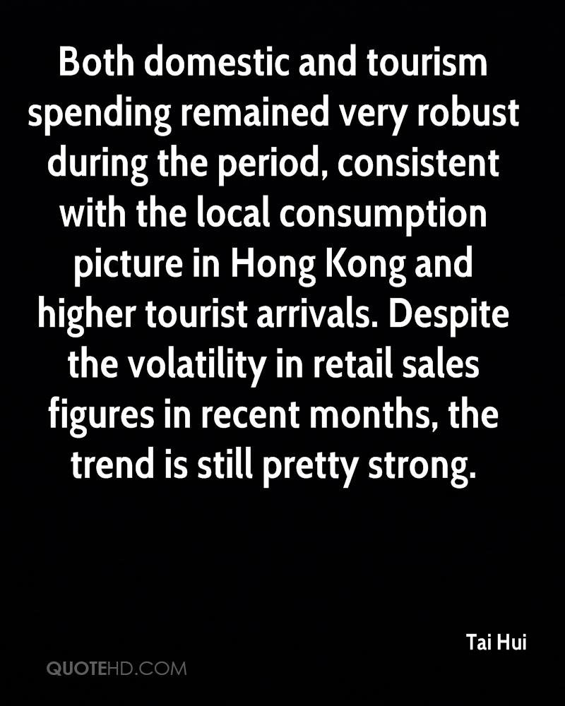 Both domestic and tourism spending remained very robust during the period, consistent with the local consumption picture in Hong Kong and higher tourist arrivals. Despite the volatility in retail sales figures in recent months, the trend is still pretty strong.