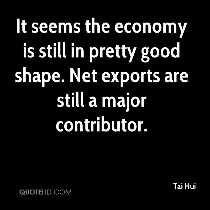 It seems the economy is still in pretty good shape. Net exports are still a major contributor.