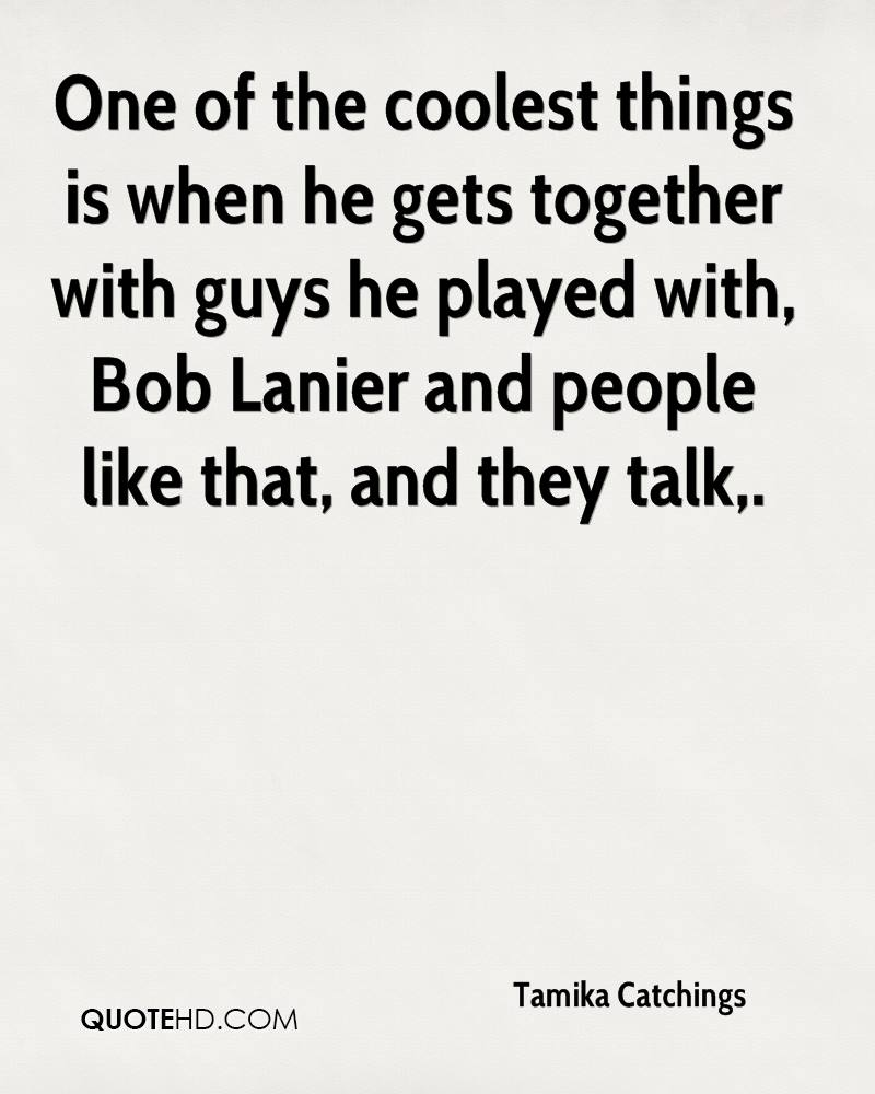 One of the coolest things is when he gets together with guys he played with, Bob Lanier and people like that, and they talk.