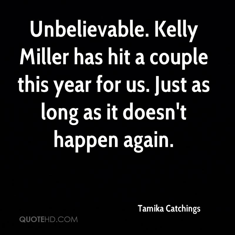 Unbelievable. Kelly Miller has hit a couple this year for us. Just as long as it doesn't happen again.