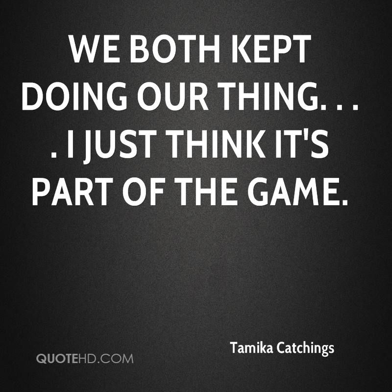 We both kept doing our thing. . . . I just think it's part of the game.