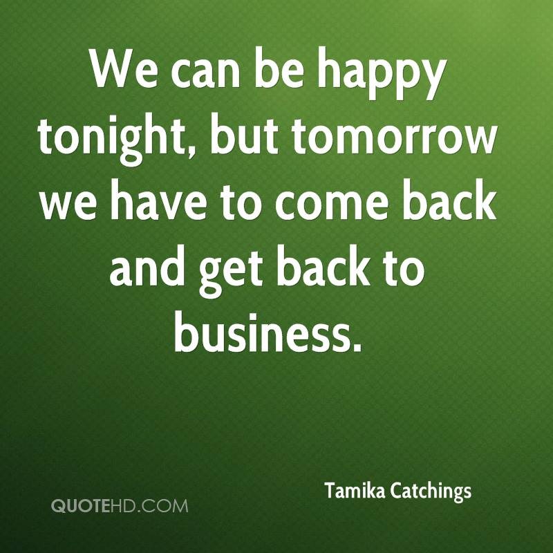 We can be happy tonight, but tomorrow we have to come back and get back to business.