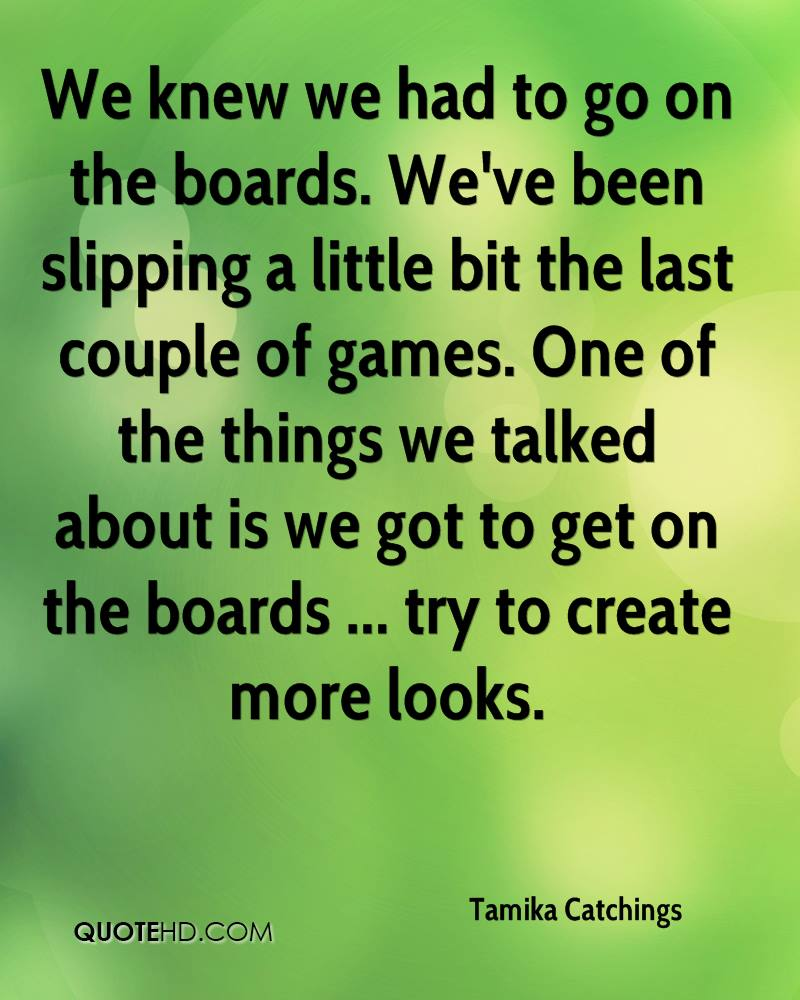 We knew we had to go on the boards. We've been slipping a little bit the last couple of games. One of the things we talked about is we got to get on the boards ... try to create more looks.