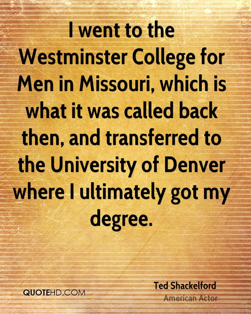 I went to the Westminster College for Men in Missouri, which is what it was called back then, and transferred to the University of Denver where I ultimately got my degree.