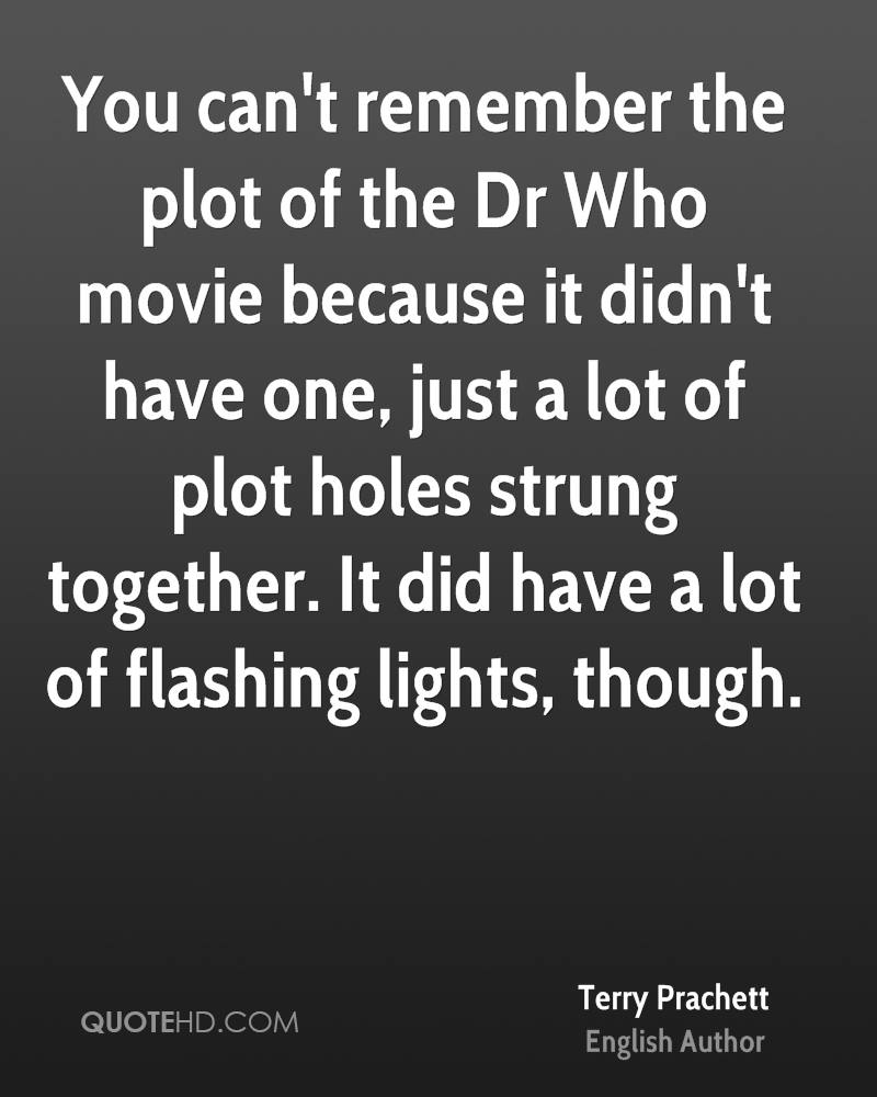 You can't remember the plot of the Dr Who movie because it didn't have one, just a lot of plot holes strung together. It did have a lot of flashing lights, though.